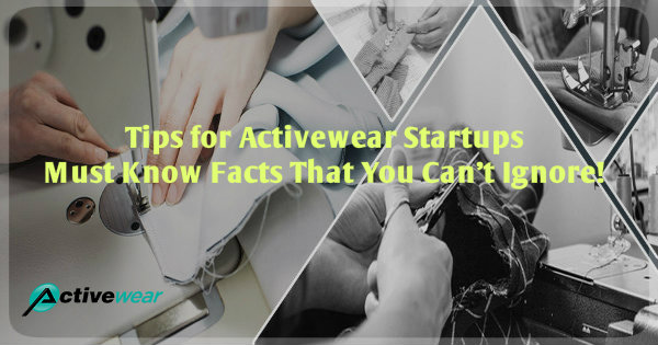 Tips for Activewear Startups, Must Know Facts That You Can't Ignore by Activewear Manufacturer