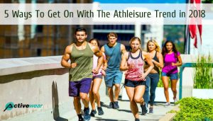 5 Ways To Get On With The Athleisure Trend in 2018 by Activewear Manufacturer